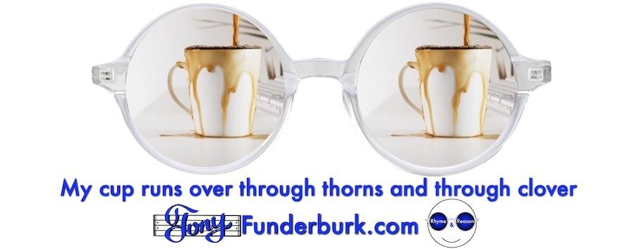 My cup runs over through thorns and through clover