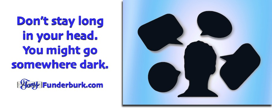 Don't stay long in your head or you might end up somewhere dark.