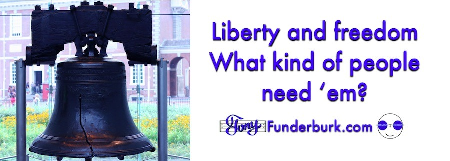 Liberty and freedom - What kind of people need 'em?