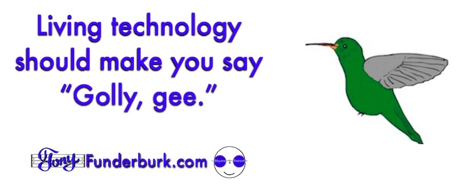 Living technology should make you say Golly, gee.