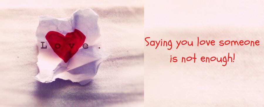 Saying You Love Someone isn't enough.