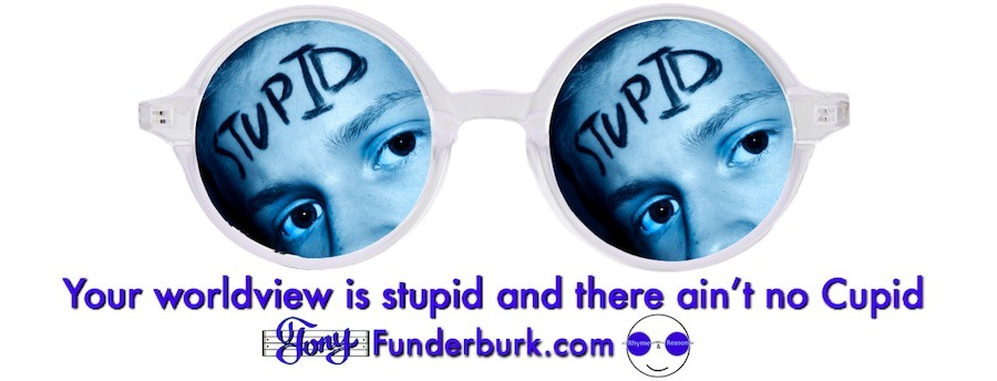Your worldview is stupid, if...
